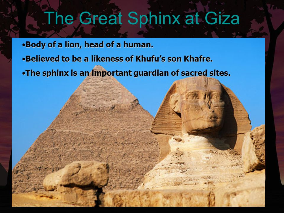 The Great Sphinx at Giza Body of a lion, head of a human.Body of a lion, head of a human. Believed to be a likeness of Khufu's son Khafre.Believed to