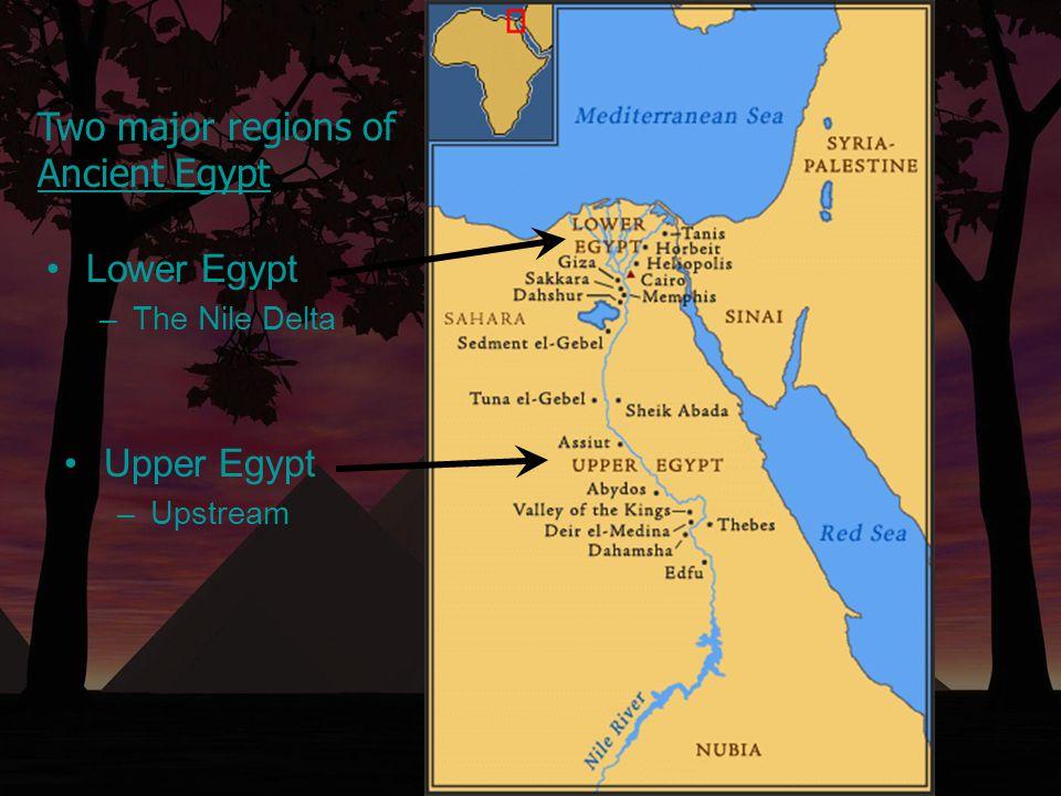 Two major regions of Ancient Egypt Lower Egypt –The Nile Delta Upper Egypt –Upstream