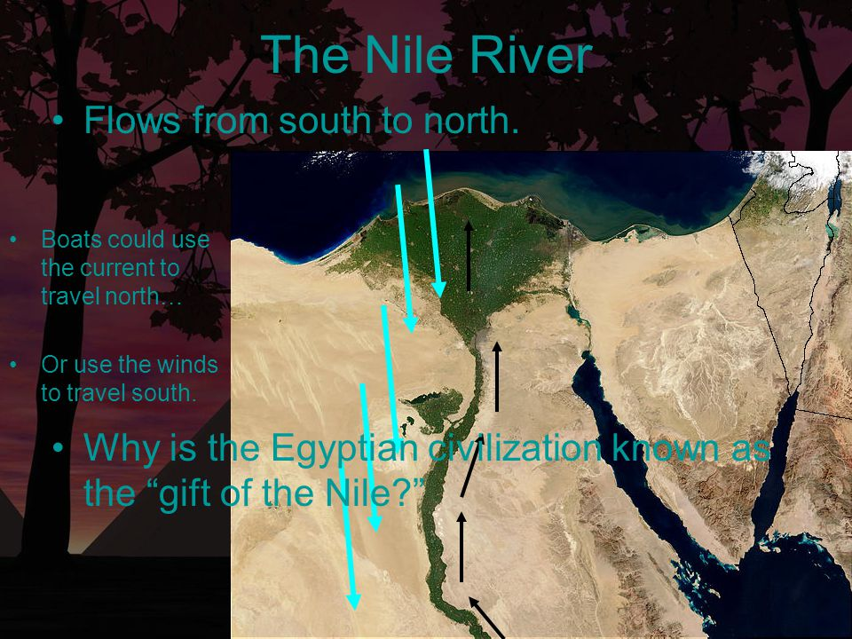 The Nile River Boats could use the current to travel north… Or use the winds to travel south. Flows from south to north. Why is the Egyptian civilizat