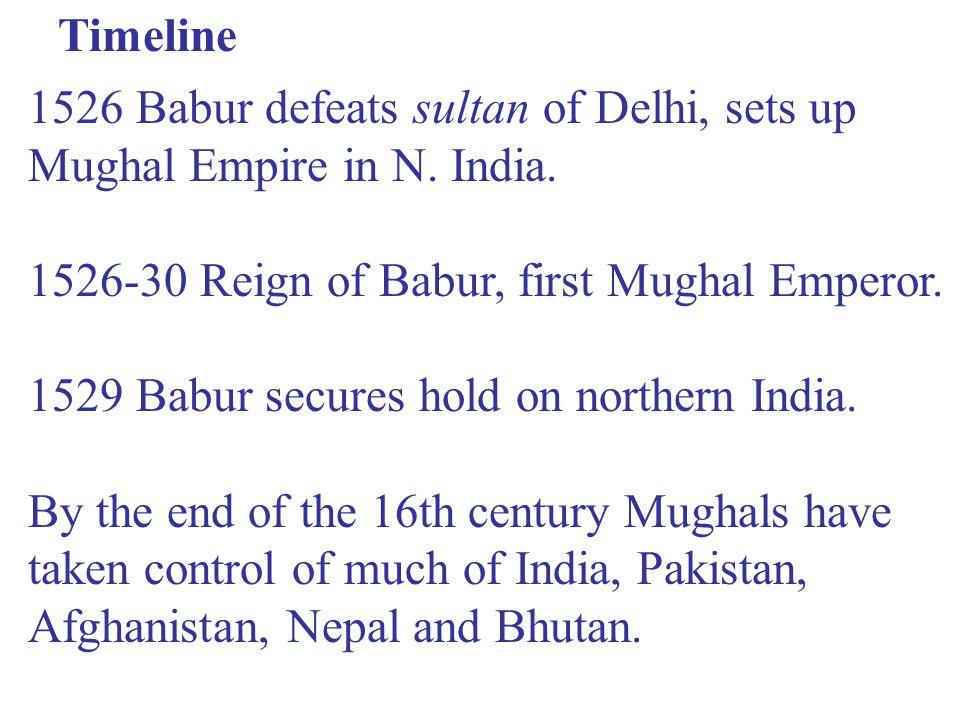 Timeline 1526 Babur defeats sultan of Delhi, sets up Mughal Empire in N.