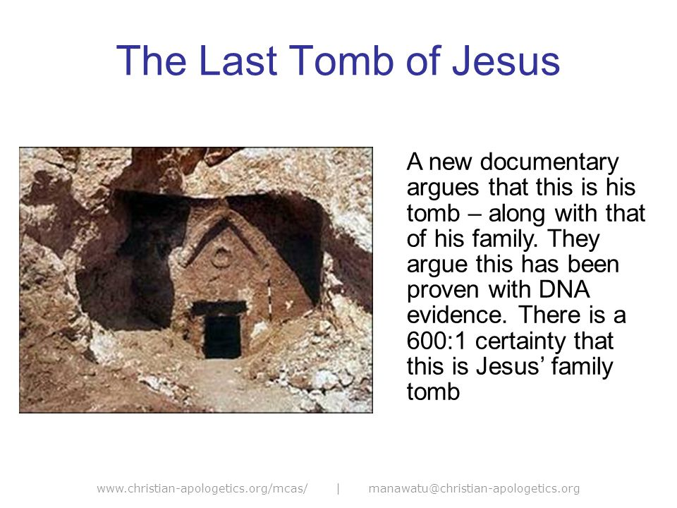 www.christian-apologetics.org/mcas/ | manawatu@christian-apologetics.org The Case for the Last Tomb Such tombs in Jerusalem only existed until AD70 – so contemporaneous with Jesus The names on the ossuaries match closely (660:1) with the biblical names of Jesus family DNA evidence shows that Jesus was not maternally related to the remains of the woman who is Mary [Magdalene].