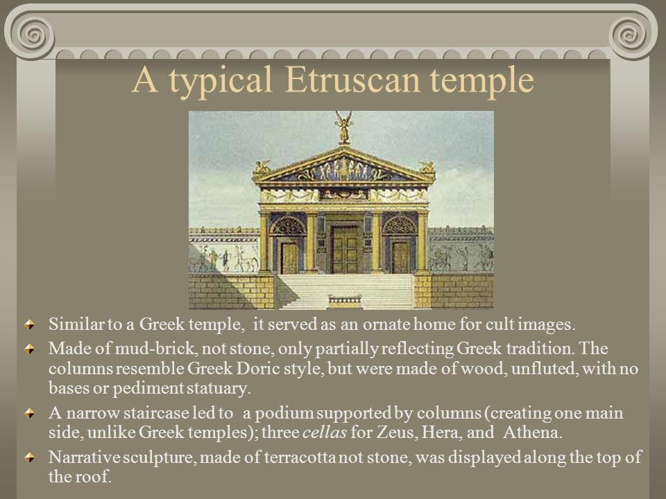 A typical Etruscan temple Similar to a Greek temple, it served as an ornate home for cult images.