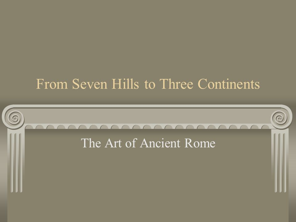 From Seven Hills to Three Continents The Art of Ancient Rome