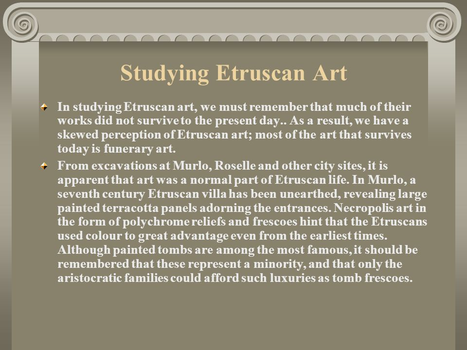 Studying Etruscan Art In studying Etruscan art, we must remember that much of their works did not survive to the present day..