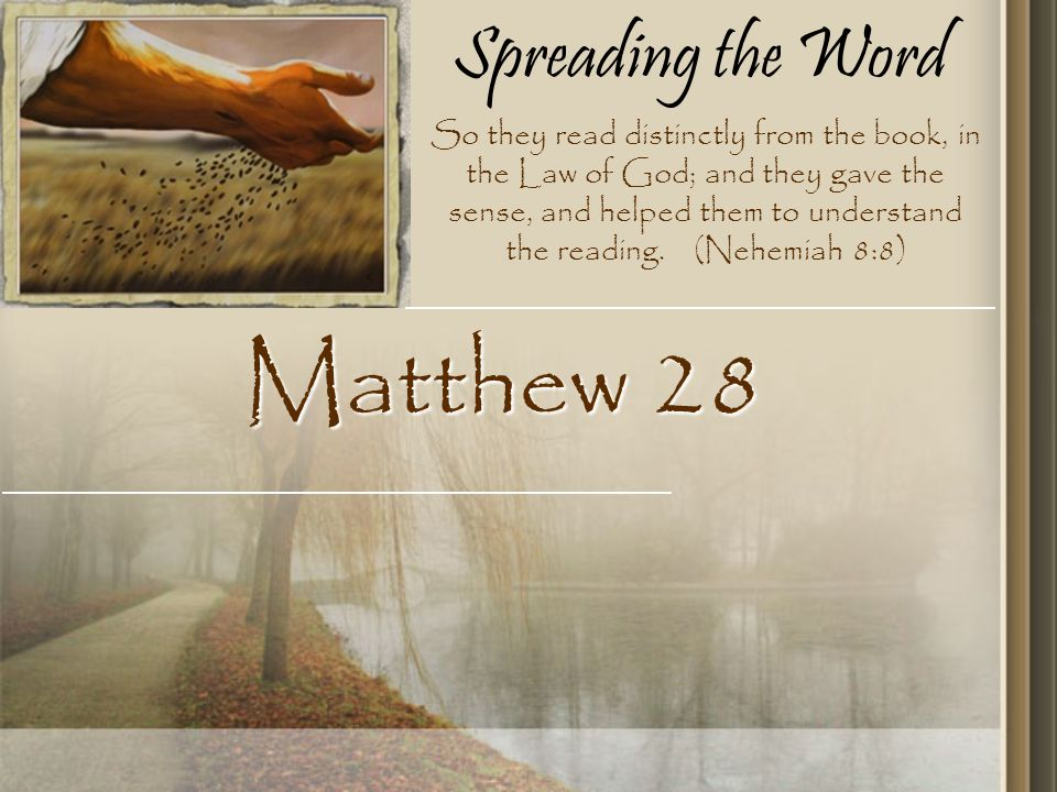Spreading the Word Matthew 28 So they read distinctly from the book, in the Law of God; and they gave the sense, and helped them to understand the reading.