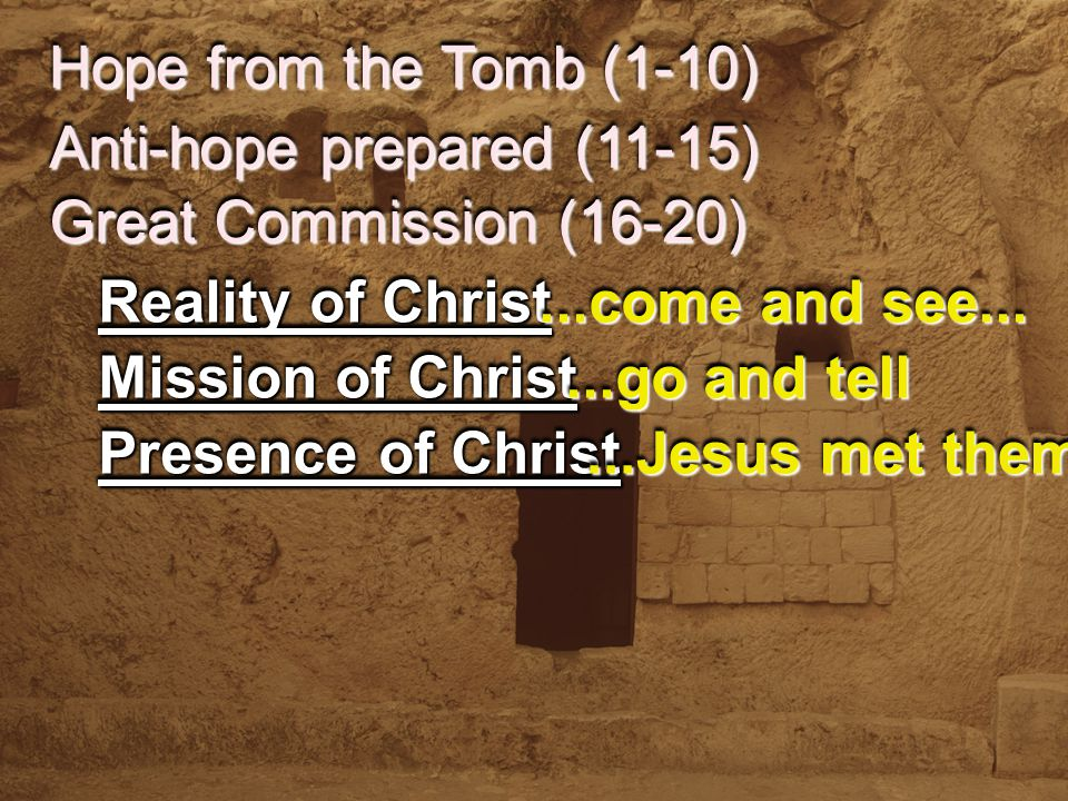 Hope from the Tomb (1-10) Anti-hope prepared (11-15) Reality of Christ Mission of Christ...come and see......go and tell Presence of Christ...Jesus met them Great Commission (16-20)