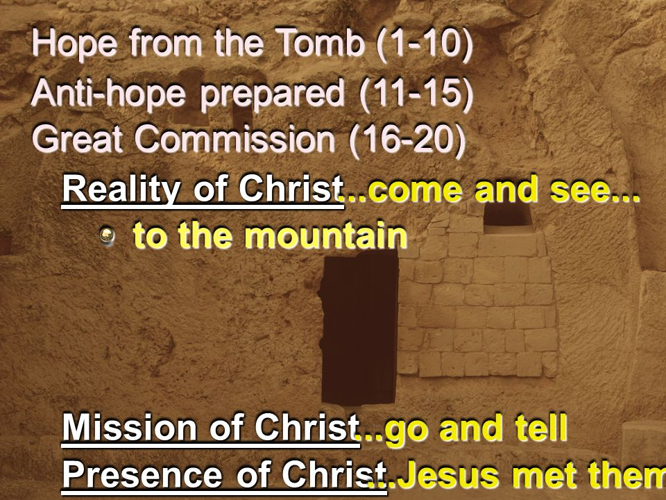 Hope from the Tomb (1-10) Anti-hope prepared (11-15) Reality of Christ Mission of Christ...come and see......go and tell Presence of Christ...Jesus met them Great Commission (16-20) to the mountain