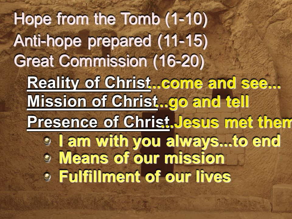 Hope from the Tomb (1-10) Anti-hope prepared (11-15) Reality of Christ Mission of Christ...come and see......go and tell Presence of Christ...Jesus met them Great Commission (16-20) I am with you always...to end Means of our mission Fulfillment of our lives