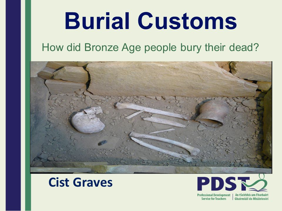 Burial Customs How did Bronze Age people bury their dead? Cist Graves