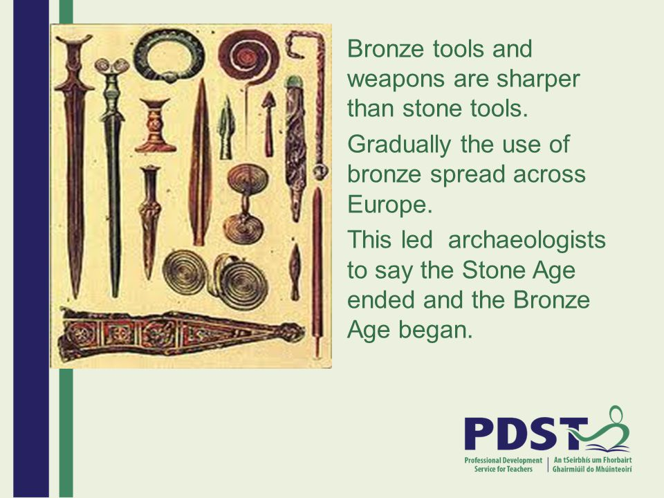Bronze tools and weapons are sharper than stone tools. Gradually the use of bronze spread across Europe. This led archaeologists to say the Stone Age