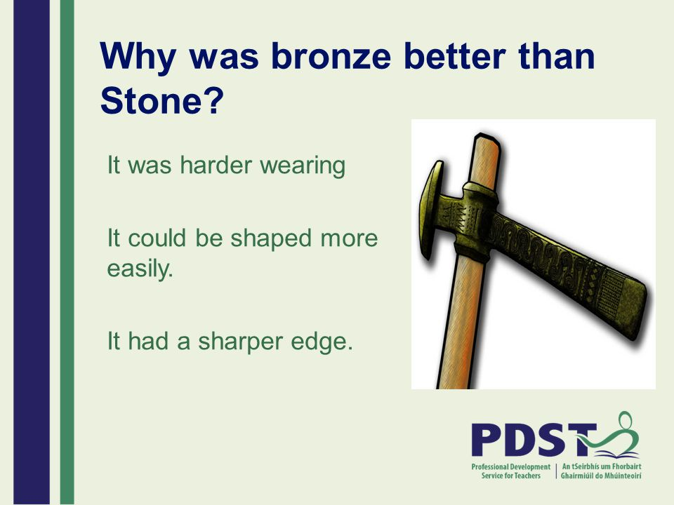 Why was bronze better than Stone? It was harder wearing It could be shaped more easily. It had a sharper edge.