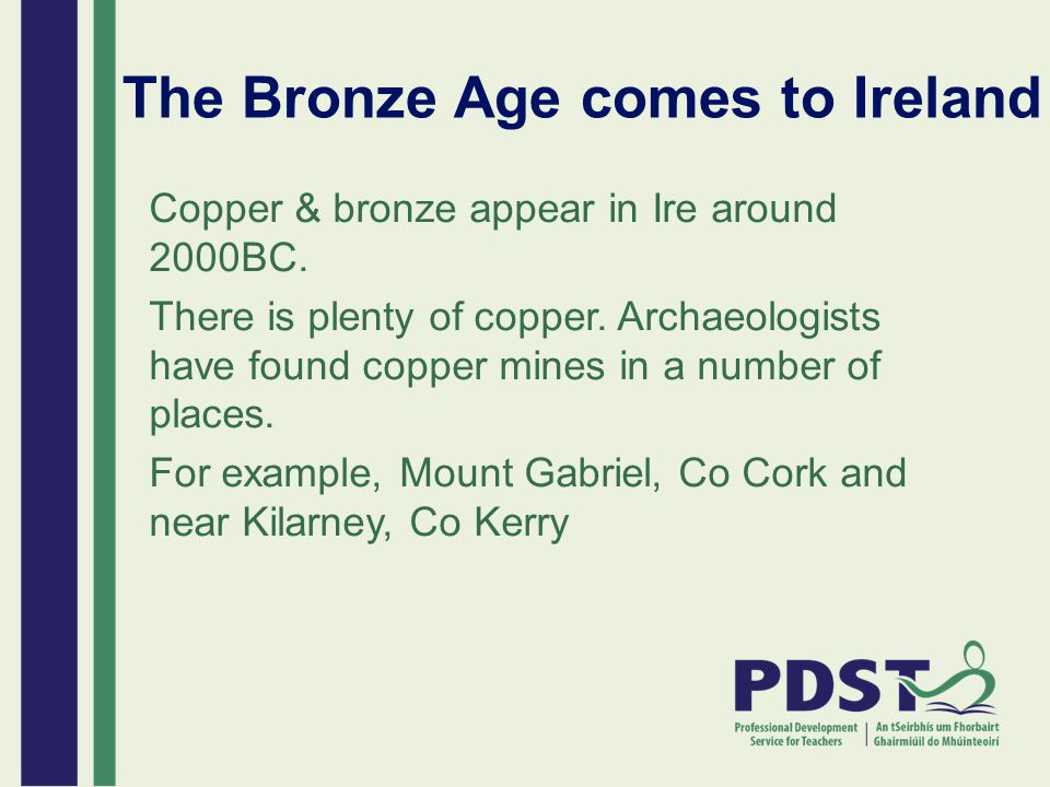 The Bronze Age comes to Ireland Copper & bronze appear in Ire around 2000BC. There is plenty of copper. Archaeologists have found copper mines in a nu