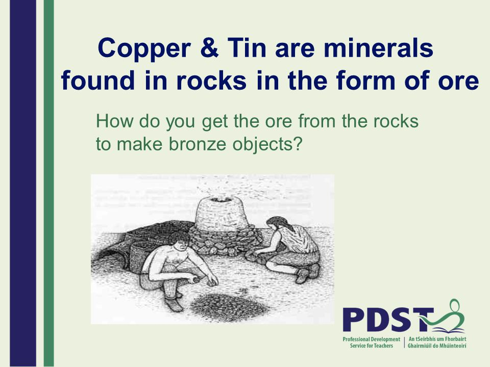 Copper & Tin are minerals found in rocks in the form of ore How do you get the ore from the rocks to make bronze objects?