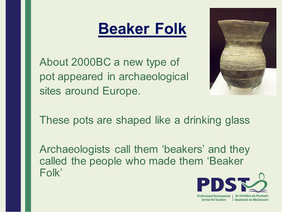 Beaker Folk About 2000BC a new type of pot appeared in archaeological sites around Europe. These pots are shaped like a drinking glass Archaeologists