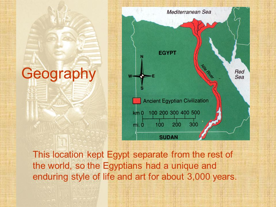 Geography This location kept Egypt separate from the rest of the world, so the Egyptians had a unique and enduring style of life and art for about 3,000 years.