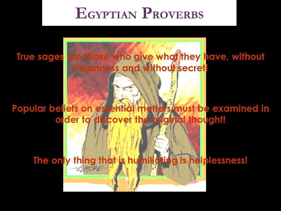 E GYPTIAN P ROVERBS True sages are those who give what they have, without meanness and without secret! Popular beliefs on essential matters must be ex