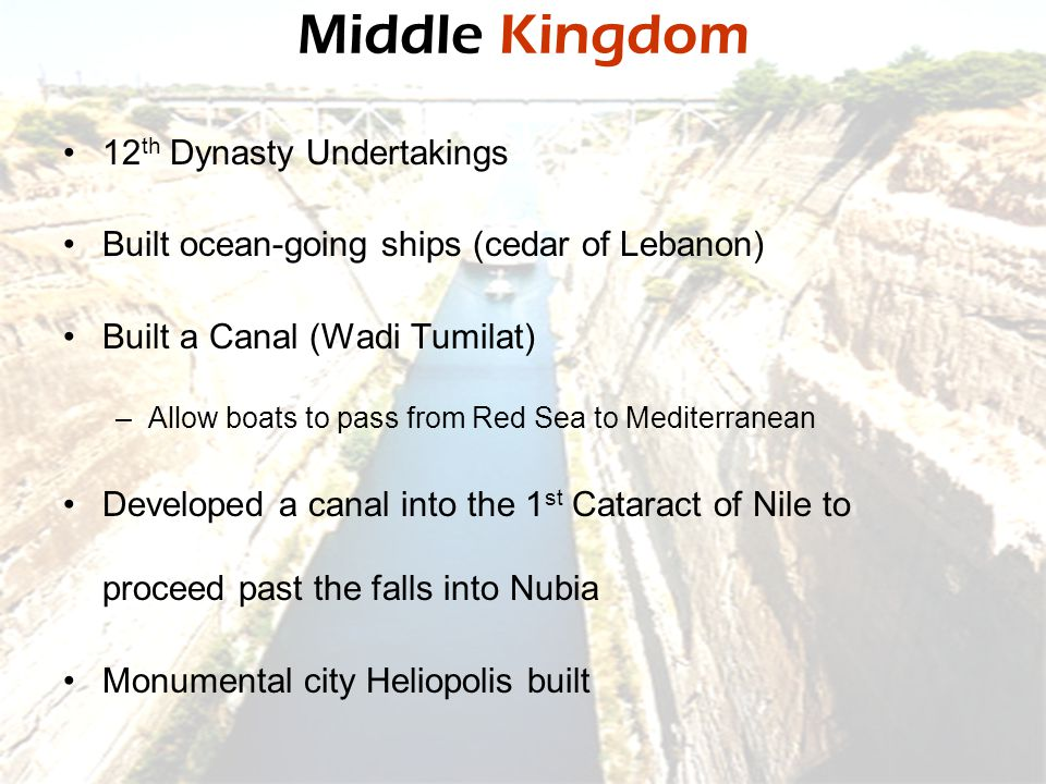 Middle Kingdom 12 th Dynasty Undertakings Built ocean-going ships (cedar of Lebanon) Built a Canal (Wadi Tumilat) –Allow boats to pass from Red Sea to