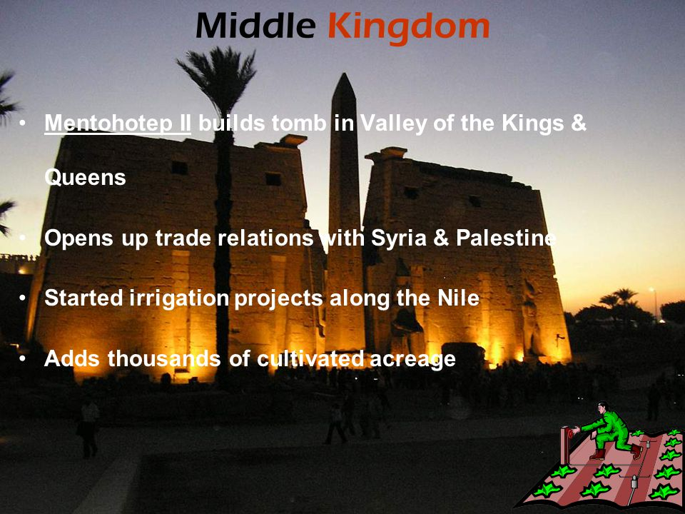 Middle Kingdom Mentohotep II builds tomb in Valley of the Kings & Queens Opens up trade relations with Syria & Palestine Started irrigation projects a