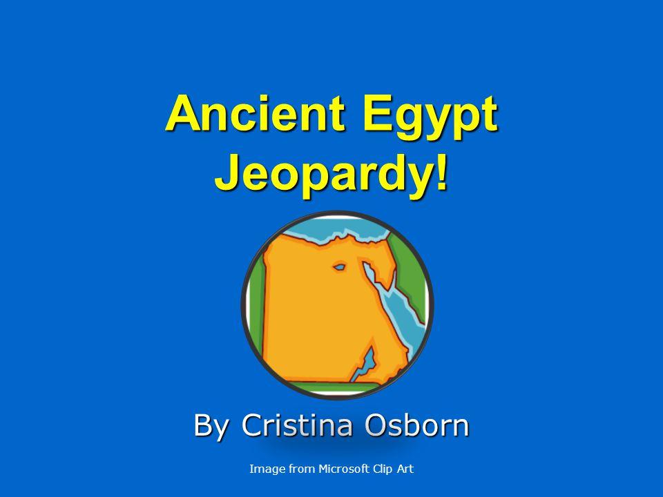Ancient Egypt Jeopardy! By Cristina Osborn Image from Microsoft Clip Art