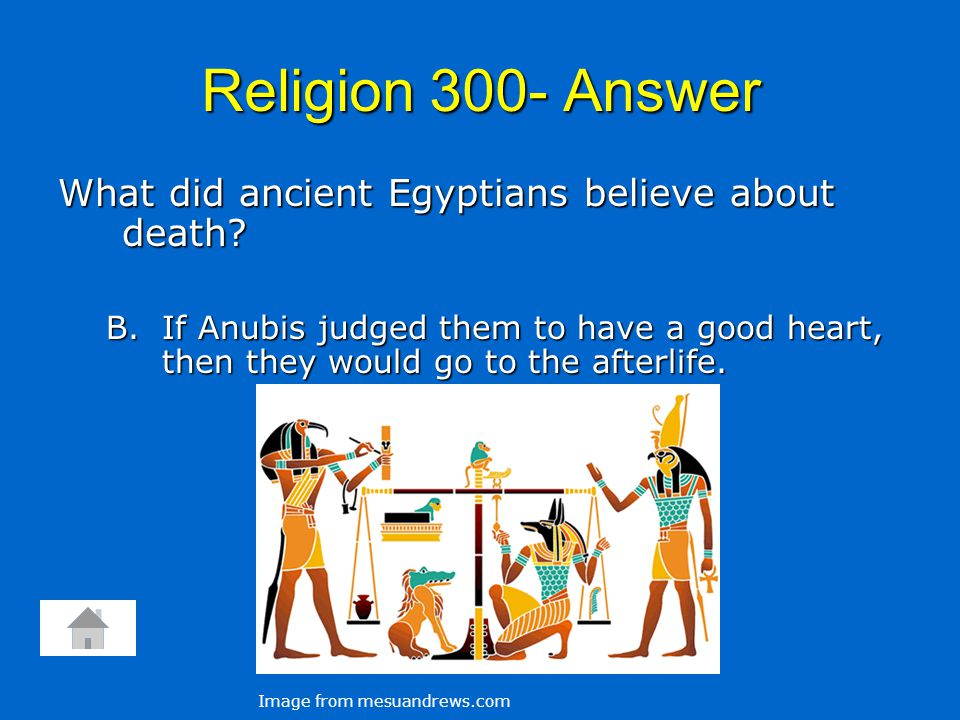 Religion 300- Answer What did ancient Egyptians believe about death? B. If Anubis judged them to have a good heart, then they would go to the afterlif