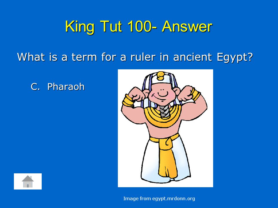 King Tut 100- Answer What is a term for a ruler in ancient Egypt? C. Pharaoh Image from egypt.mrdonn.org