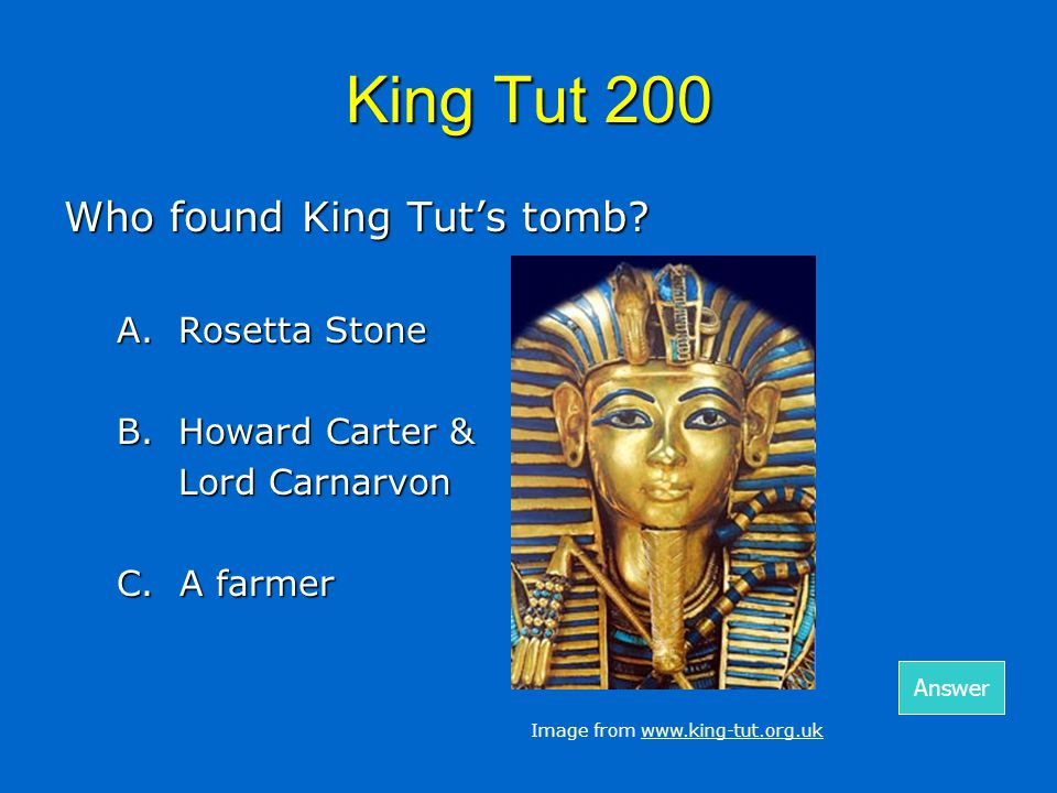 King Tut 200 Who found King Tut's tomb. A.Rosetta Stone B.Howard Carter & Lord Carnarvon C.