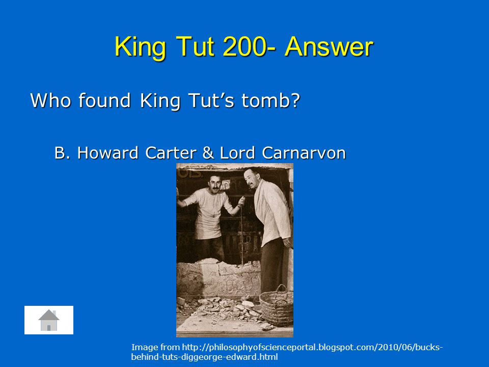 King Tut 200- Answer Who found King Tut's tomb. B.