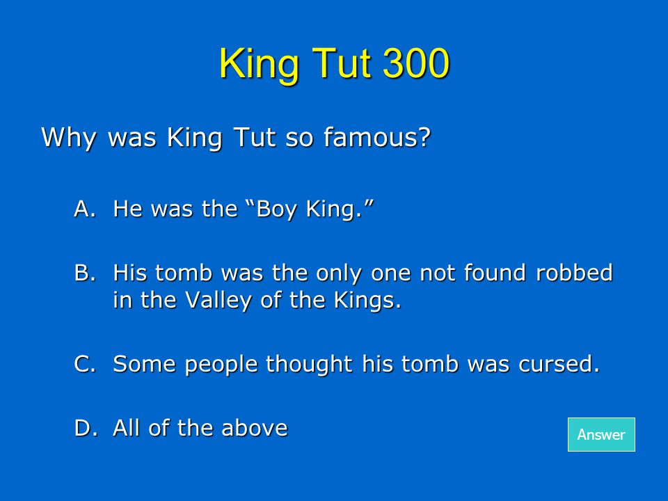 """King Tut 300 Why was King Tut so famous? A.He was the """"Boy King."""" B.His tomb was the only one not found robbed in the Valley of the Kings. C.Some peop"""
