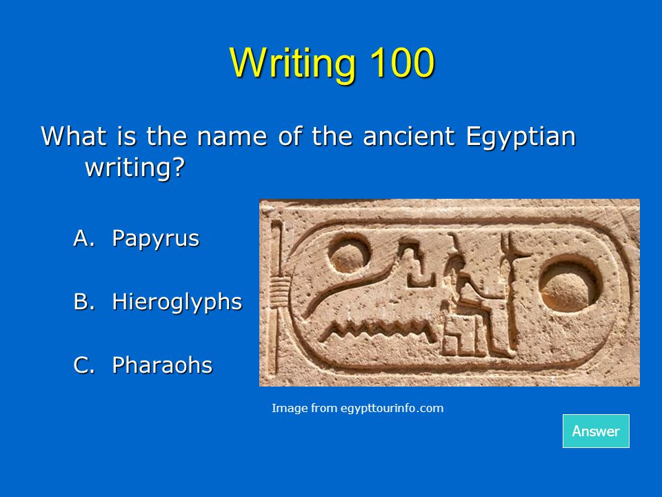 Writing 100 What is the name of the ancient Egyptian writing? A.Papyrus B. Hieroglyphs C.Pharaohs Answer Image from egypttourinfo.com
