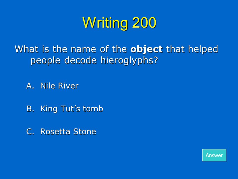 Writing 200 What is the name of the object that helped people decode hieroglyphs? A.Nile River B. King Tut's tomb C.Rosetta Stone Answer