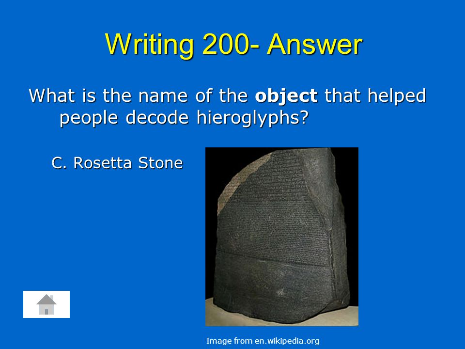 Writing 200- Answer What is the name of the object that helped people decode hieroglyphs? C. Rosetta Stone Image from en.wikipedia.org