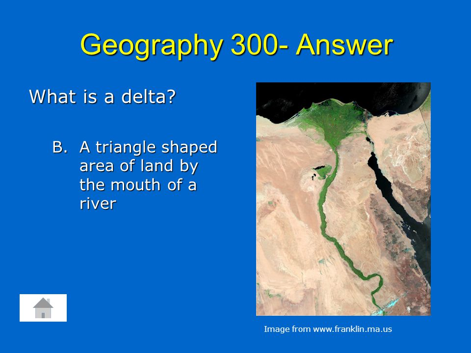 Geography 300- Answer What is a delta? B. A triangle shaped area of land by the mouth of a river Image from www.franklin.ma.us