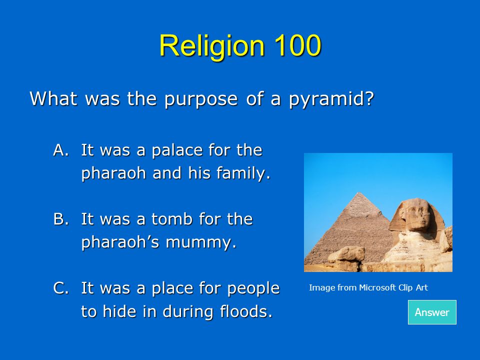 Religion 100 What was the purpose of a pyramid? A.It was a palace for the pharaoh and his family. B.It was a tomb for the pharaoh's mummy. C.It was a