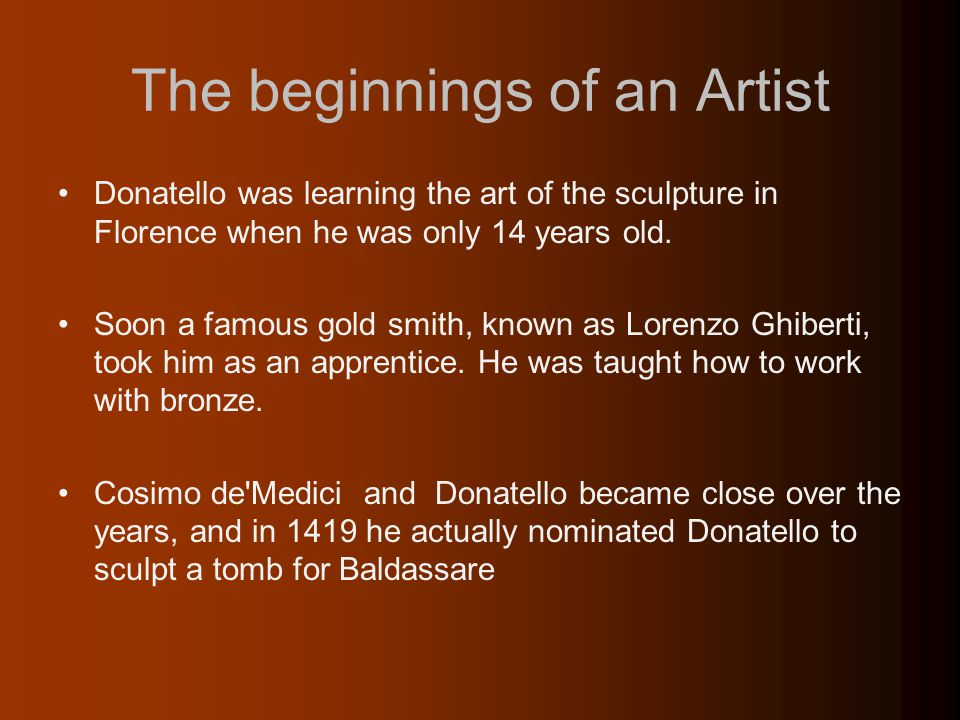 The beginnings of an Artist Donatello was learning the art of the sculpture in Florence when he was only 14 years old.