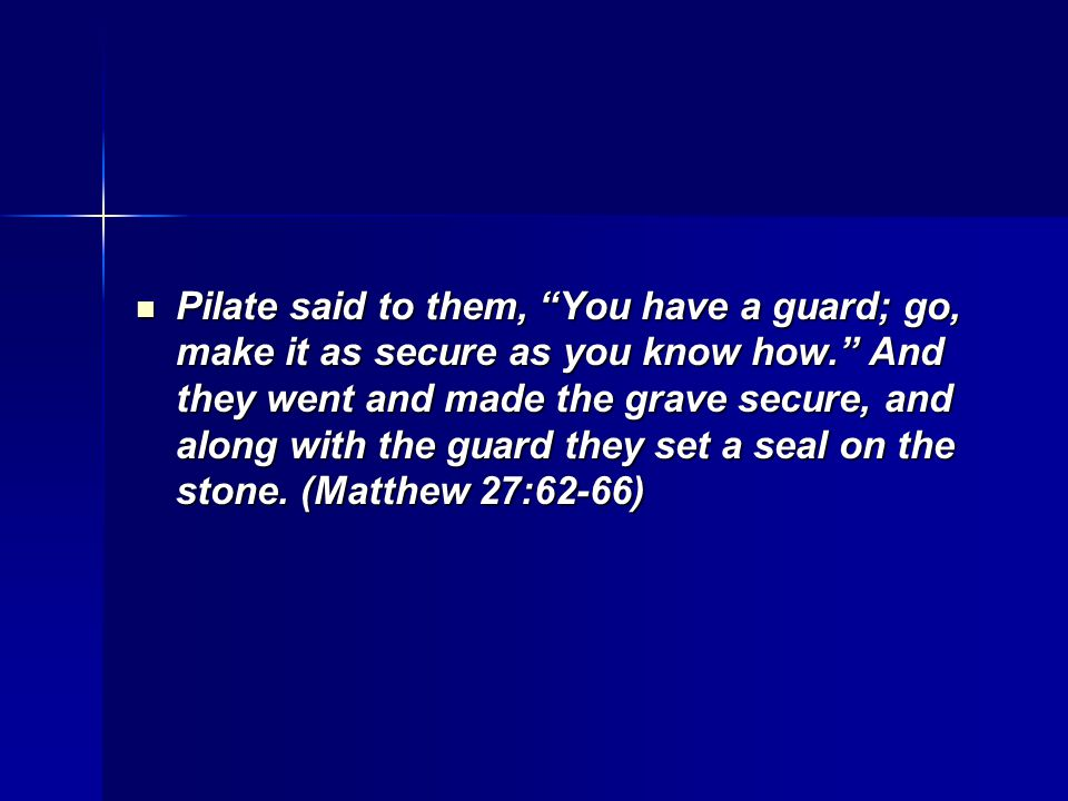 Pilate said to them, You have a guard; go, make it as secure as you know how. And they went and made the grave secure, and along with the guard they set a seal on the stone.