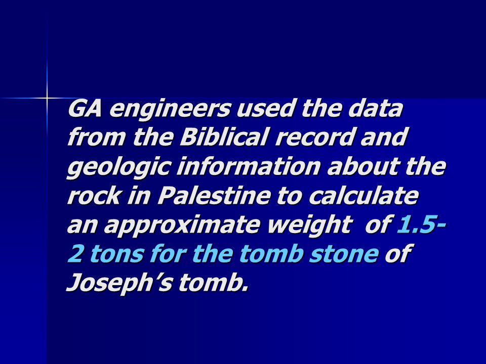 GA engineers used the data from the Biblical record and geologic information about the rock in Palestine to calculate an approximate weight of 1.5- 2 tons for the tomb stone of Joseph's tomb.