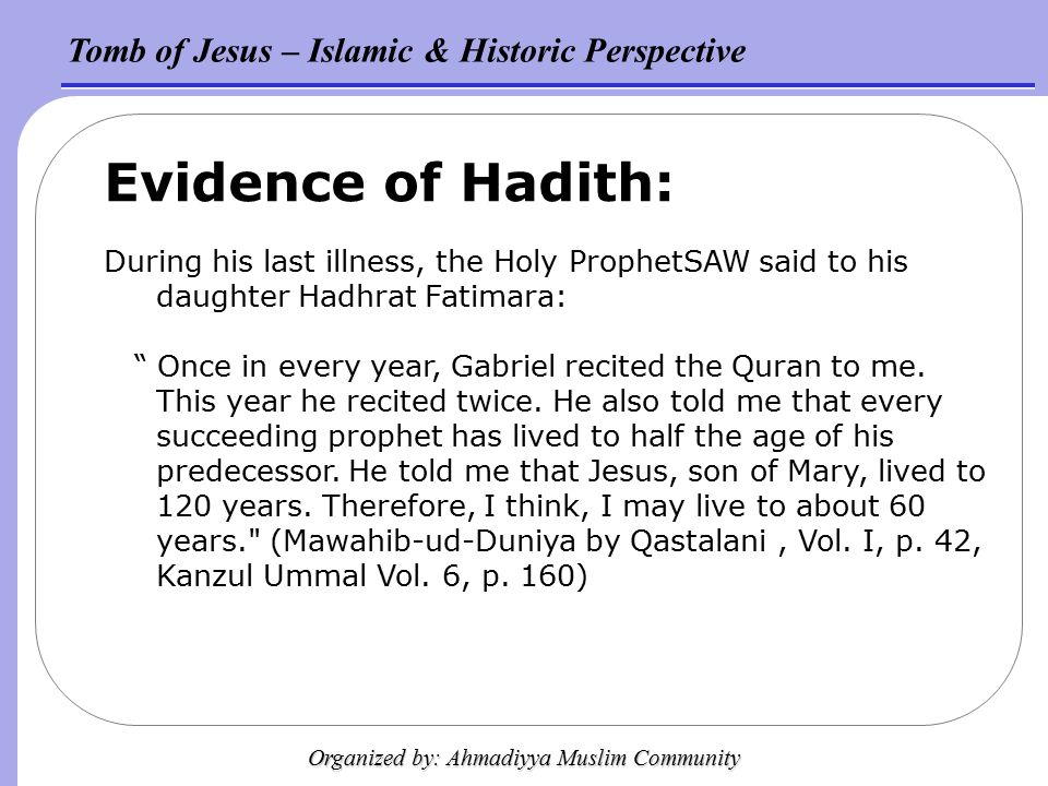 Tomb of Jesus – Islamic & Historic Perspective Organized by: Ahmadiyya Muslim Community Evidence of Hadith: During his last illness, the Holy ProphetSAW said to his daughter Hadhrat Fatimara: Once in every year, Gabriel recited the Quran to me.