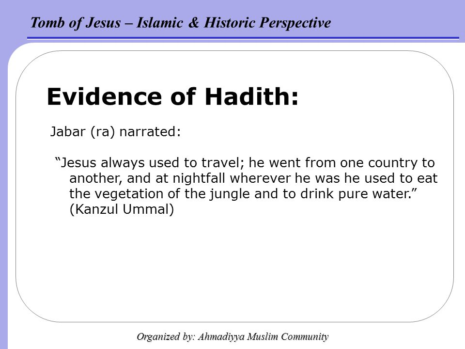 Tomb of Jesus – Islamic & Historic Perspective Organized by: Ahmadiyya Muslim Community Evidence of Hadith: Jabar (ra) narrated: Jesus always used to travel; he went from one country to another, and at nightfall wherever he was he used to eat the vegetation of the jungle and to drink pure water. (Kanzul Ummal)