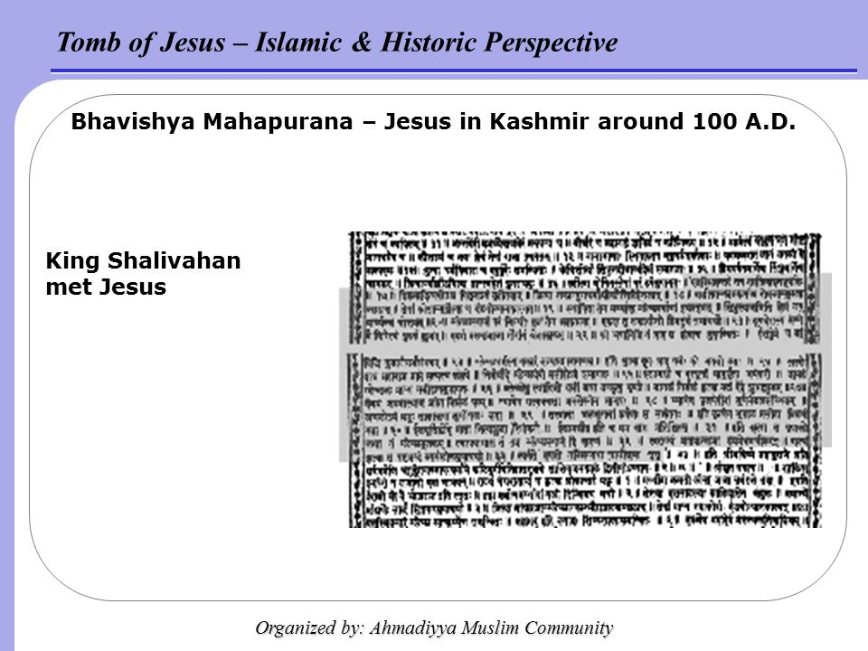 Tomb of Jesus – Islamic & Historic Perspective Organized by: Ahmadiyya Muslim Community Bhavishya Mahapurana – Jesus in Kashmir around 100 A.D.