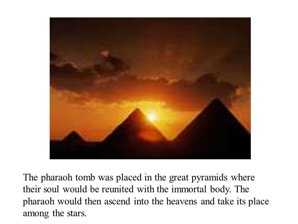 The pharaoh tomb was placed in the great pyramids where their soul would be reunited with the immortal body.