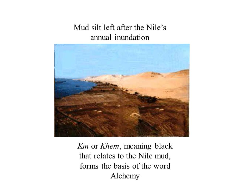 Mud silt left after the Nile's annual inundation Km or Khem, meaning black that relates to the Nile mud, forms the basis of the word Alchemy
