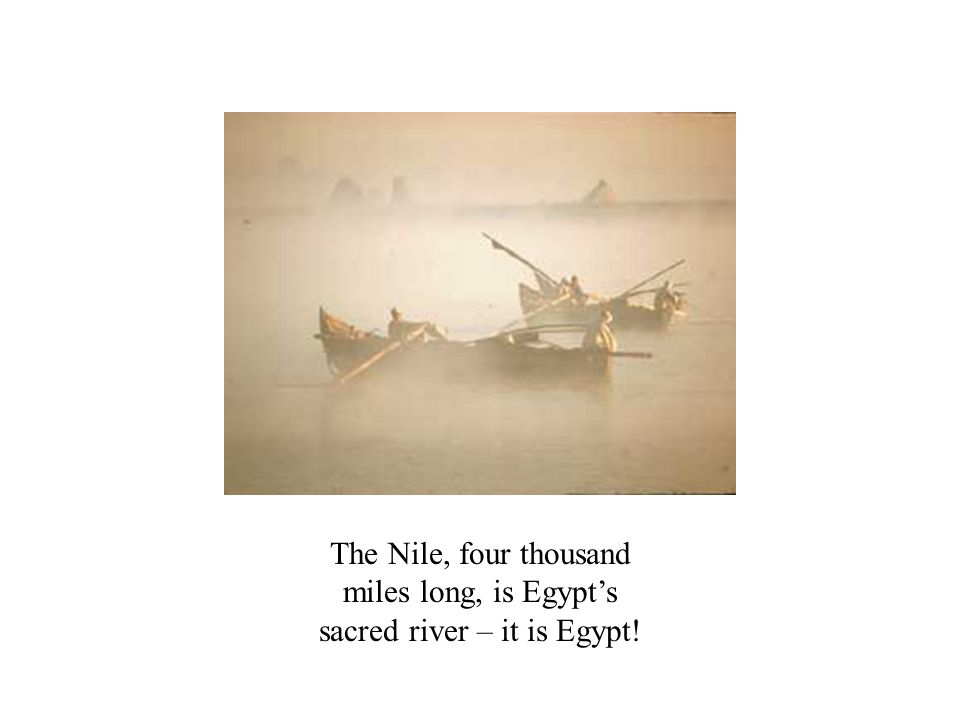 The Nile, four thousand miles long, is Egypt's sacred river – it is Egypt!