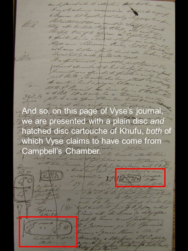 And so, on this page of Vyse's journal, we are presented with a plain disc and hatched disc cartouche of Khufu, both of which Vyse claims to have come from Campbell's Chamber.