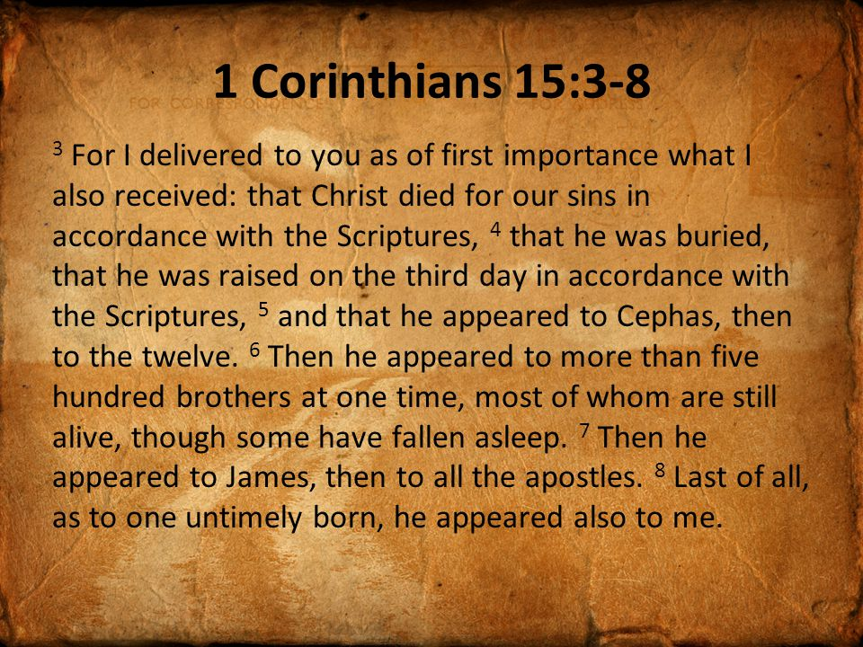1 Corinthians 15:3-8 3 For I delivered to you as of first importance what I also received: that Christ died for our sins in accordance with the Scriptures, 4 that he was buried, that he was raised on the third day in accordance with the Scriptures, 5 and that he appeared to Cephas, then to the twelve.