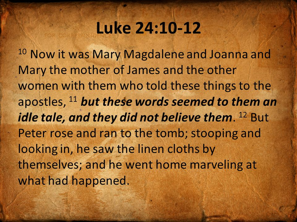 Luke 24:10-12 10 Now it was Mary Magdalene and Joanna and Mary the mother of James and the other women with them who told these things to the apostles, 11 but these words seemed to them an idle tale, and they did not believe them.