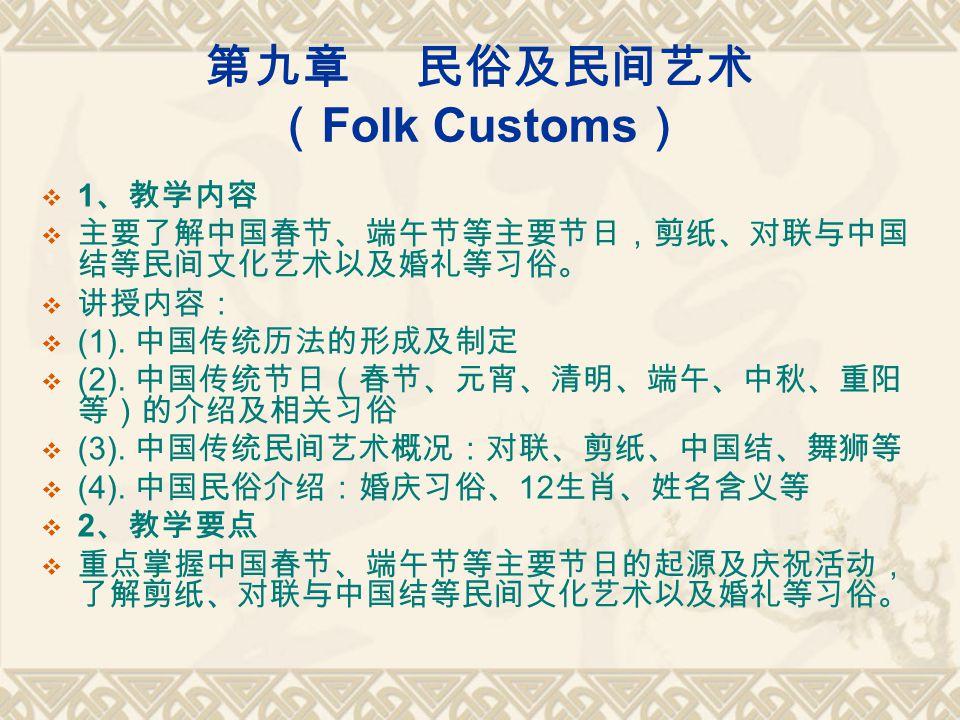 第九章 民俗及民间艺术 ( Folk Customs )  1 、教学内容  主要了解中国春节、端午节等主要节日,剪纸、对联与中国 结等民间文化艺术以及婚礼等习俗。  讲授内容:  (1).