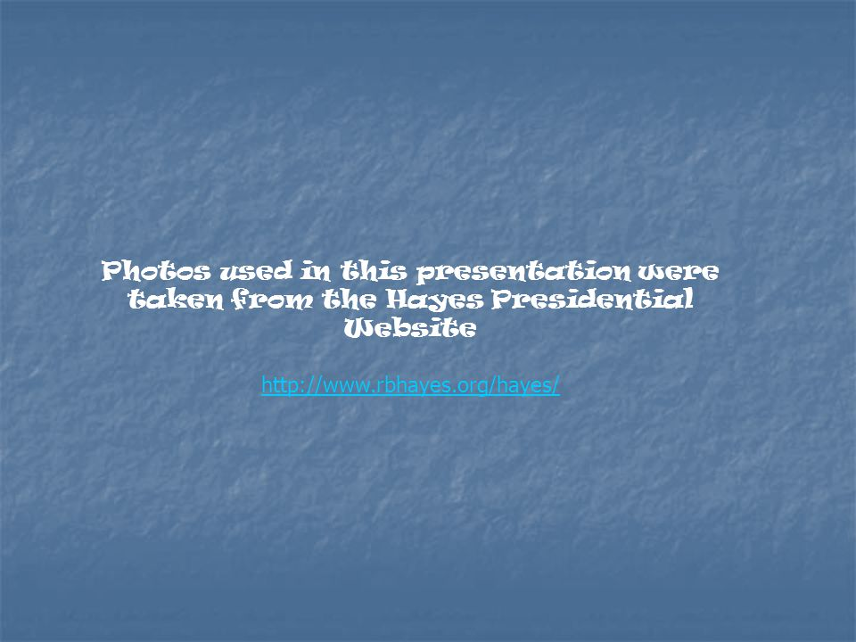 Photos used in this presentation were taken from the Hayes Presidential Website http://www.rbhayes.org/hayes/