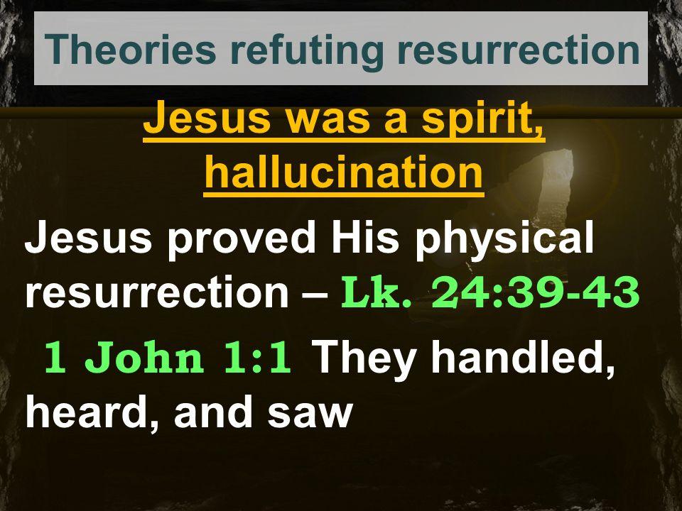 Theories refuting resurrection Jesus was a spirit, hallucination Jesus proved His physical resurrection – Lk. 24:39-43 1 John 1:1 They handled, heard,