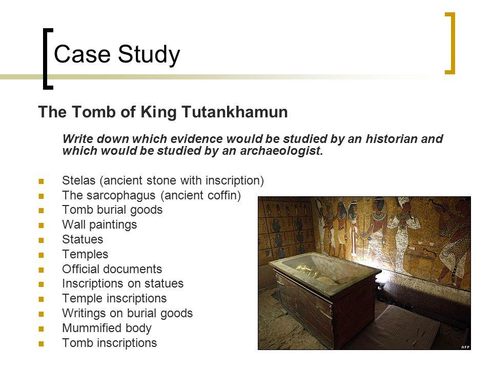 Case Study The Tomb of King Tutankhamun Write down which evidence would be studied by an historian and which would be studied by an archaeologist.