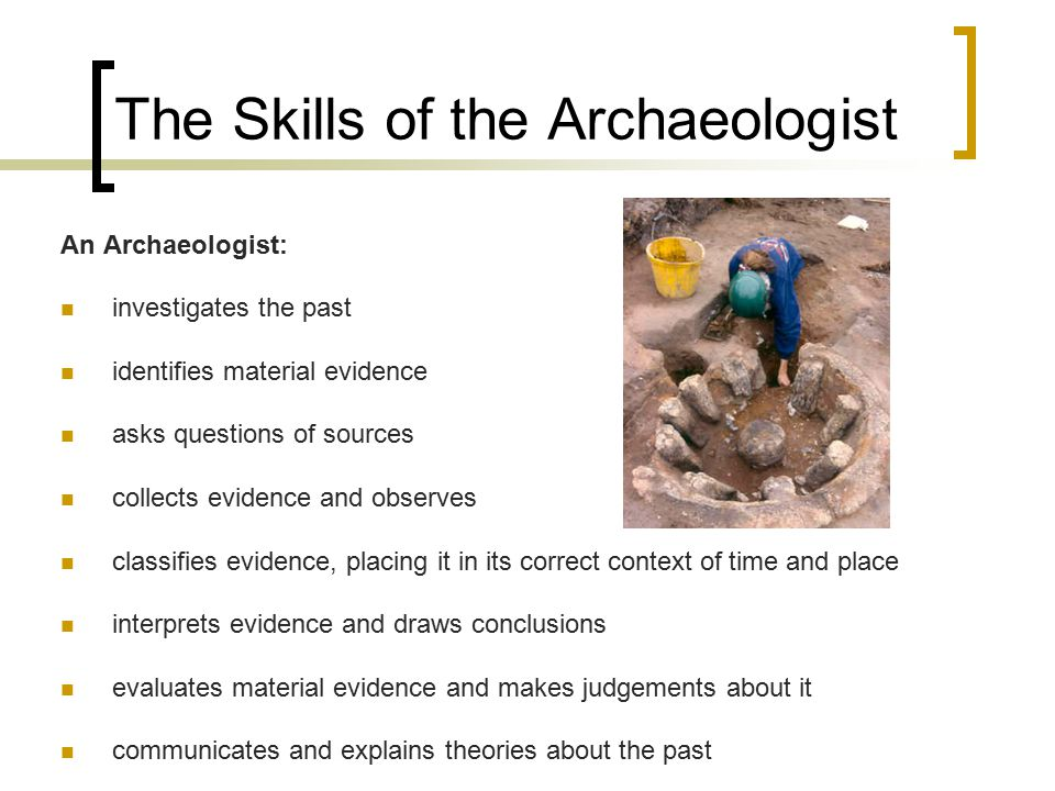 The Skills of the Archaeologist An Archaeologist: investigates the past identifies material evidence asks questions of sources collects evidence and observes classifies evidence, placing it in its correct context of time and place interprets evidence and draws conclusions evaluates material evidence and makes judgements about it communicates and explains theories about the past